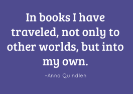 In books I have traveled, not only to other worlds, but into my own. –Anna Quindlen