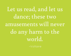 Let us read, and let us dance; these two amusements will never do any harm to the world. –Voltaire
