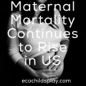 Maternal Mortality Continues to Rise in US
