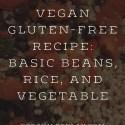 Vegan Gluten-Free Recipe:  Basic Beans, Rice, and Vegetables