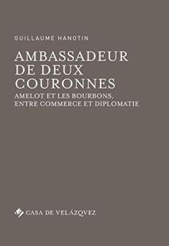 Livres Couvertures de Ambassadeur de deux couronnes : Amelot et les Bourbons, entre commerce et diplomatie