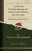 Lucile de Chateaubriand, Ses Contes, Ses Poèmes, Ses Lettres: Précédés d'Une Étude Sur Sa Vie (Classic Reprint)