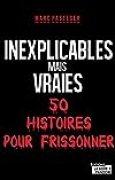 Inexplicables mais vraies: 50 histoires pour frissonner