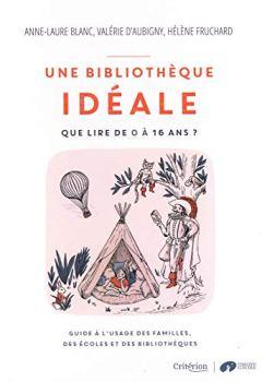 Livres Couvertures de Une bibliothèque idéale - « Que lire de 0 à 16 ans ?  - Guide à l'usage des familles, des écoles et des bibliothèques »