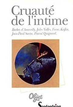 Livres Couvertures de Cruauté de l'intime : Barbey d'Aurevilly, Jules Vallès, Franz Kafka, Jean-Paul Sartre, Pascal Quignard