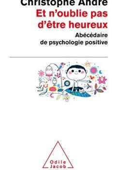 Livres Couvertures de Et n'oublie pas d'être heureux: Abécédaire de la psychologie positive