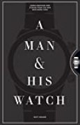 A Man & His Watch: Iconic Watches & Stories from the Men Who Wore Them