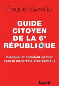 Livres Couvertures de Guide citoyen de la 6e République - Pourquoi et comment en finir avec la monarchie présidentielle