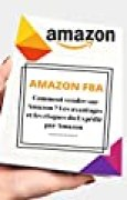 AMAZON FBA Comment vendre sur Amazon ? Vendre avec Amazon FBA : Le « Private Labeling », la méthode la plus rentable à la portée de tous. : Les avantages et les risques du Expédié par Amazon