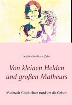 Buchdeckel von Von kleinen Helden und großen Malheurs: Mutmach-Geschichten rund um die Geburt
