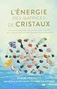 L'énergie des matrices de cristaux : Comment assembler les pierres pour amplifier leur pouvoir de guérison physique et émotionnelle