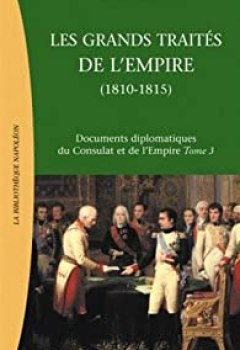 Documents Diplomatiques Du Consulat Et De L'Empire : Tome 3, Les Grands Traités De L'Empire : La Chute De L'Empire Et La Restauration Européenne