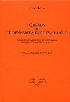 Livres Couvertures de Guénon ou le renversement des clartés : Influence d'un métaphysicien sur la vie littéraire et intellectuelle française (1920-1970)