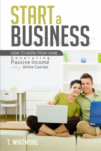 Start a Business: How to Work from Home Generating Passive Income Selling Online Courses