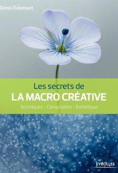 Livres Couvertures de Les secrets de la macro créative : Techniques - composition - esthétique
