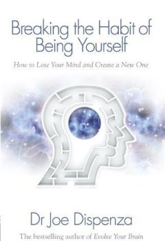 Breaking the Habit of Being Yourself: How To Lose Your Mind And Create A New One de Indie Author