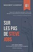 Management et Leadership: Sur les pas de Steve Jobs: Leçons de Leadership empruntées à Steve Jobs destinées exclusivement aux exécutifs à fort potentiel.