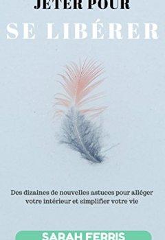 Livres Couvertures de Jeter pour se libérer: Des dizaines de nouvelles astuces pour alléger votre intérieur et simplifier votre vie
