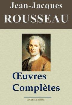 Jean-Jacques Rousseau : Oeuvres complètes - 93 titres (Nouvelle édition enrichie) de Indie Author