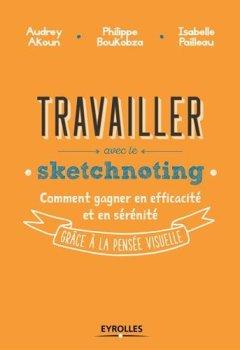 Livres Couvertures de Travailler avec le sketchnoting. Comment gagner en efficacité et en sérénité grâce à la pensée visuelle