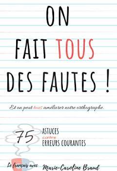 Livres Couvertures de On fait tous des fautes – Et on peut tous améliorer notre orthographe: 75 astuces contre 75 erreurs courantes (Le français avec Marie-Caroline)