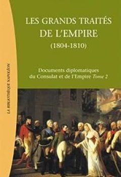 Les Grands Traités De L'Empire : De L'Empire Au Grand Empire  : Documents Diplomatiques Du Consulat Et De L'Empire Tome 2