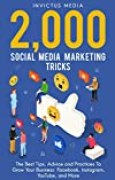 2000 Social Media Marketing Tricks: The Best Tips, Advice and Practices To Grow Your Business: Facebook, Instagram, YouTube, and More (English Edition)