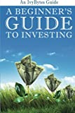 A Beginner&#039;s Guide to Investing: How to Grow Your Money the Smart and Easy Way