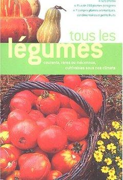 Livres Couvertures de Tous les légumes : Courants, rares ou méconnus, cultivables sous nos climats