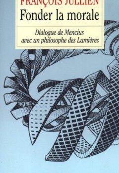 Livres Couvertures de FONDER LA MORALE. : Dialogue de Mencius avec un philosophe des Lumières
