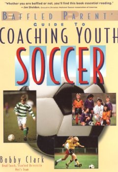 Abdeckungen The Baffled Parent's Guide to Coaching Youth Soccer (Baffled Parent's Guides)