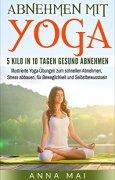 Buchdeckel von Yoga: Abnehmen mit Yoga: 5 Kilo in 10 Tagen gesund abnehmen: Illustrierte Yoga-Übungen zum schnellen Abnehmen, Stress abbauen, für Beweglichkeit und Selbstbewusstsein (Yoga für Einsteiger)