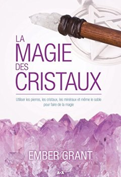 Livres Couvertures de La magie des cristaux: Utiliser les pierres, les cristaux, les minéraux et même le sable pour faire de la magie