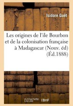 Livres Couvertures de Les origines de l'ile Bourbon et de la colonisation française à Madagascar (Nouv. éd) (Éd.1888)