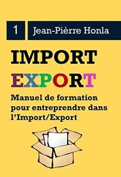 Livres Couvertures de IMPORT/EXPORT - SE LANCER, RÉUSSIR ET DURER: Manuel de formation pour entreprendre dans l'import/export (Volume t. 1)