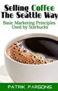 Selling Coffee The Seattle Way: Basic Marketing Principles Used by Starbucks (English Edition)