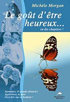 Livres Couvertures de Le goût d'être heureux... en dix chapitres ! Surmontez 10 grands obstacles ! Apprivoisez la peur ! Osez dire oui au bonheur !