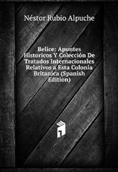 Livres Couvertures de Belice: Apuntes historicos y coleccion de tratados internacionales relativos a esta colonia .