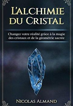 Livres Couvertures de L'alchimie du cristal: Changez votre réalité grâce à la magie des cristaux et de la géométrie sacrée