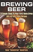 Brewing Beer: 4 Simple Steps To Your First Home Brew - With 40 Easy Peasy Recipes