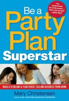 Livres Couvertures de Be a Party Plan Superstar: Build a $100,000-a-Year Direct Selling Business from Home by Mary Christensen (2010-10-20)