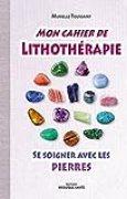 Mon cahier de lithothérapie : Se soigner avec les pierres