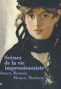 Livres Couvertures de Scènes de la vie impressionniste : Manet, Renoir, Monet, Morisot...