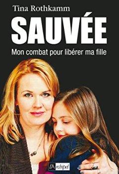 Livres Couvertures de Sauvée, mon combat pour libérer ma fille (Témoignage, document)