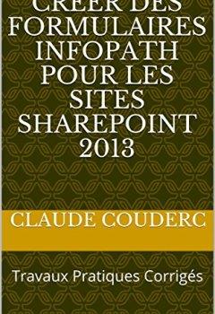 Livres Couvertures de Créer des formulaires InfoPath pour les sites SharePoint 2013: Travaux Pratiques Corrigés