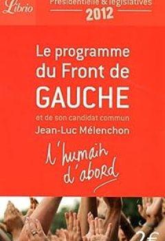 L'Humain D'abord : Le Programme Du Front De Gauche Et De Son Candidat Commun Jean Luc Mélenchon