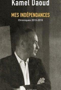 Livres Couvertures de Mes indépendances : Chroniques 2010-2016