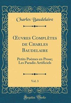 Livres Couvertures de Oeuvres Complètes de Charles Baudelaire, Vol. 3: Petits Poèmes En Prose; Les Paradis Artificiels (Classic Reprint)