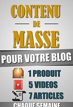 Livres Couvertures de Contenu De Masse Pour Votre Blog: 1 Heure/Jour Pour Créer 7 Articles, 5 Vidéos Et 1 Produit Chaque Semaine Et Créer Un Blog D'Autorité Ultra Rentable.