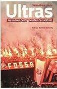 Ultras, les autres protagonistes du football: Préface de Paul Dietschy